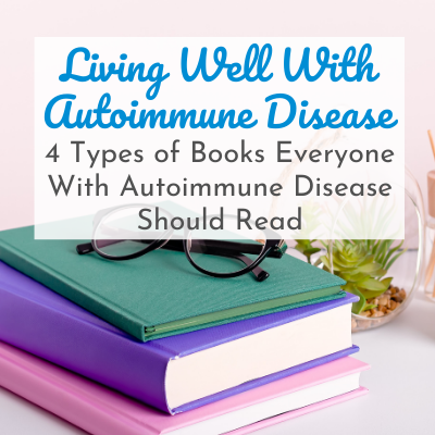 stack of books with reading glasses with text overlay - Living Well With Autoimmune Disease: 4 Types of Books Everyone With Autoimmune Disease Should Read