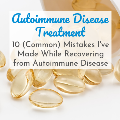 10 Mistakes I've Made While Recovering From Autoimmune Disease