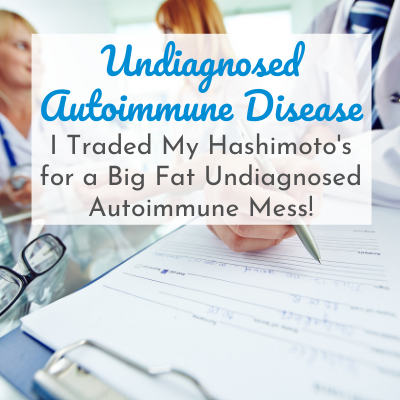 doctor's hand writing on clipboard with text overlay - Undiagnosed Autoimmune Disease: I Traded my Hashimoto's for a Big Fat Undiagnosed Autoimmune Mess!