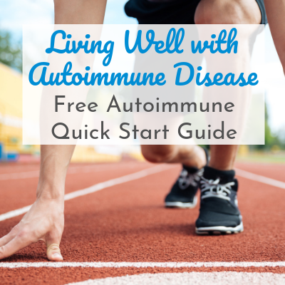Living Well with Autoimmune Disease: Free Autoimmune Quick Start Guide
