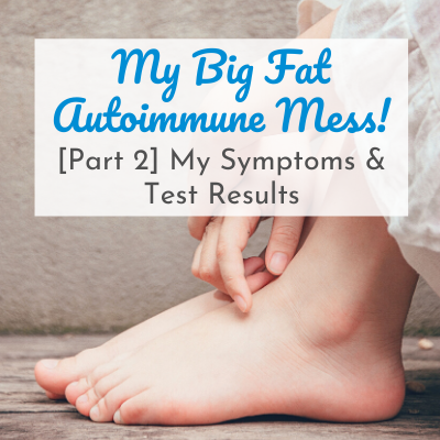 woman's hands and feet with text overlay - My Big Fat Autoimmune Mess! [Part 2] My Symptoms & Test Results