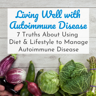 lots of vegetables with text overlay - Living Well with Autoimmune Disease: 7 Truths About Using Diet & Lifestyle to Manage Autoimmune Disease